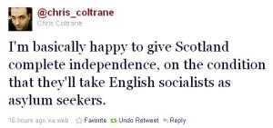 'I'm basically happy to give Scotland complete independence, on the condition that they'll take English socialists as asylum seekers.'